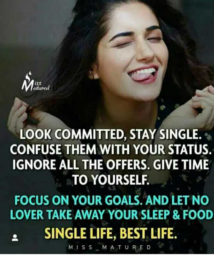 im single - ( SS actured LOOK COMMITTED , STAY SINGLE . CONFUSE THEM WITH YOUR STATUS . IGNORE ALL THE OFFERS . GIVE TIME TO YOURSELF . FOCUS ON YOUR GOALS . AND LET NO LOVER TAKE AWAY YOUR SLEEP & FOOD SINGLE LIFE , BEST LIFE . • SINU MISS _ MATURED - ShareChat