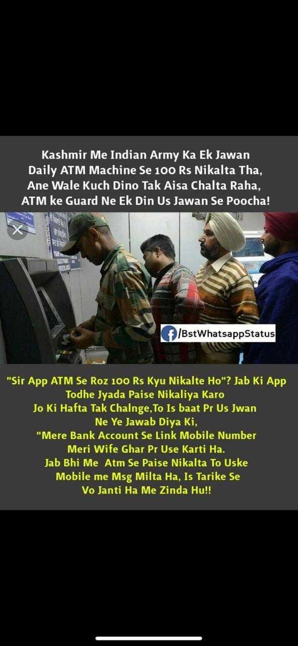 indan army - Kashmir Me Indian Army Ka Ek Jawan Daily ATM Machine Se 100 Rs Nikalta Tha , Ane Wale Kuch Dino Tak Aisa Chalta Raha , ATM ke Guard Ne Ek Din Us Jawan Se Poocha ! f / BstWhatsapp Status Sir App ATM Se Roz 100 Rs Kyu Nikalte Ho ? Jab Ki App Todhe Jyada Paise Nikaliya Karo Jo Ki Hafta Tak Chalnge , To Is baat Pr Us Jwan Ne Ye Jawab Diya Ki , Mere Bank Account Se Link Mobile Number Meri Wife Ghar Pr Use Karti Ha . Jab Bhi Me Atm Se Paise Nikalta To Uske Mobile me Msg Milta Ha , Is Tarike Se Vo Janti Ha Me Zinda Hu ! ! - ShareChat