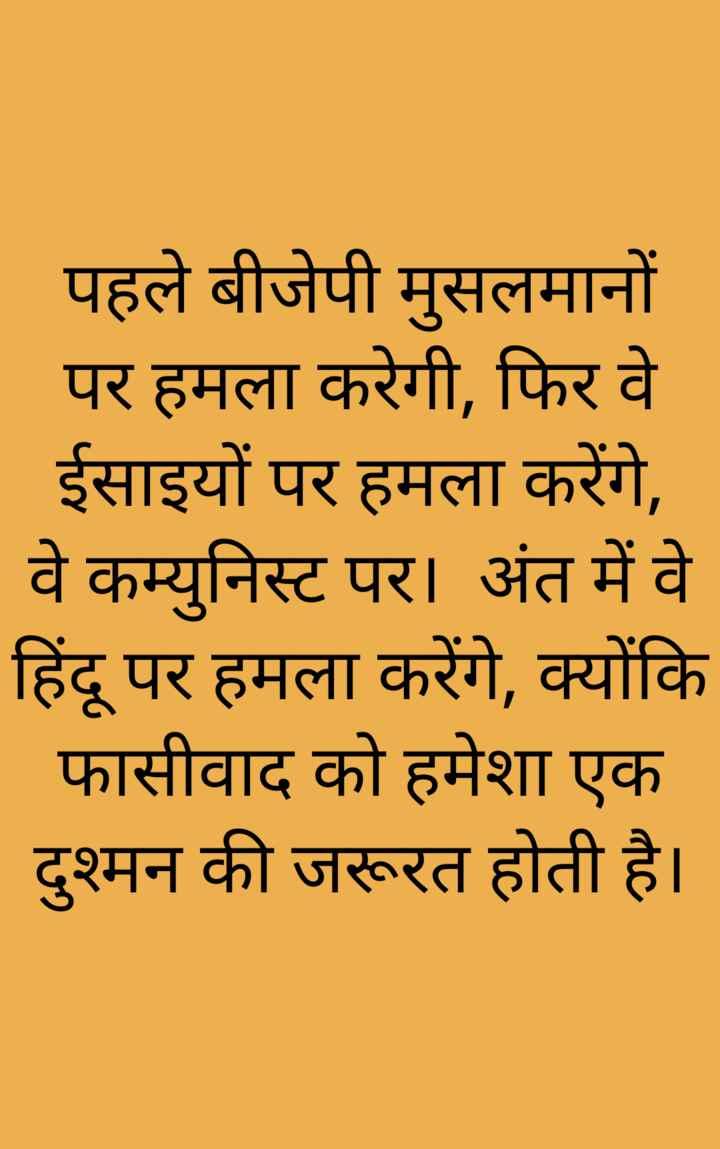 india 🇮🇳 - पहले बीजेपी मुसलमानों _ _ पर हमला करेगी , फिर वे । ईसाइयों पर हमला करेंगे , वे कम्युनिस्ट पर । अंत में वे हिंदू पर हमला करेंगे , क्योंकि _ _ फासीवाद को हमेशा एक दुश्मन की जरूरत होती है । - ShareChat
