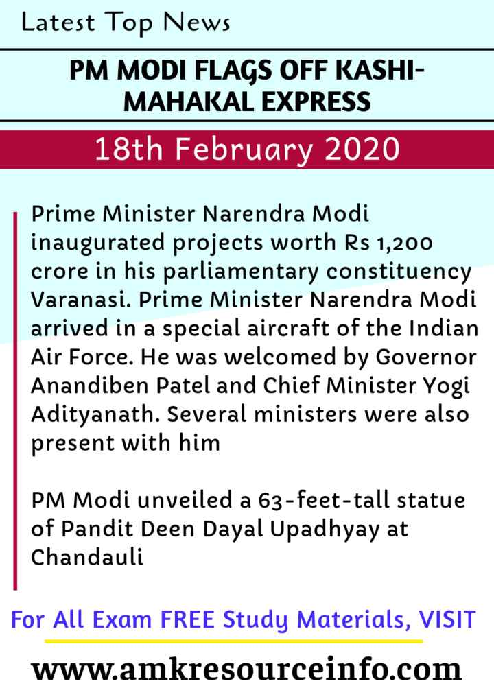 information - Latest Top News PM MODI FLAGS OFF KASHI MAHAKAL EXPRESS 18th February 2020 Prime Minister Narendra Modi inaugurated projects worth Rs 1 , 200 crore in his parliamentary constituency Varanasi . Prime Minister Narendra Modi arrived in a special aircraft of the Indian Air Force . He was welcomed by Governor Anandiben Patel and Chief Minister Yogi Adityanath . Several ministers were also present with him PM Modi unveiled a 63 - feet - tall statue of Pandit Deen Dayal Upadhyay at Chandauli For All Exam FREE Study Materials , VISIT www . amkresourceinfo . com - ShareChat