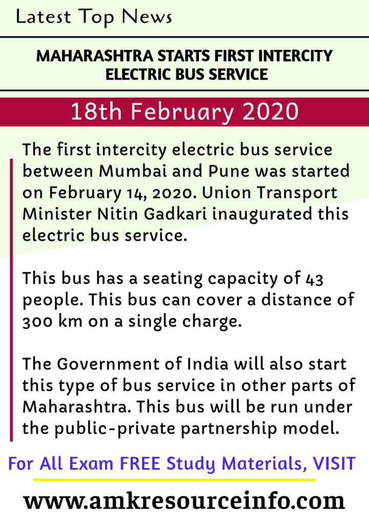 information - Latest Top News MAHARASHTRA STARTS FIRST INTERCITY ELECTRIC BUS SERVICE 18th February 2020 The first intercity electric bus service between Mumbai and Pune was started on February 14 , 2020 . Union Transport Minister Nitin Gadkari inaugurated this electric bus service . This bus has a seating capacity of 43 people . This bus can cover a distance of 300 km on a single charge . The Government of India will also start this type of bus service in other parts of Maharashtra . This bus will be run under the public - private partnership model . For All Exam FREE Study Materials , VISIT www . amkresourceinfo . com - ShareChat