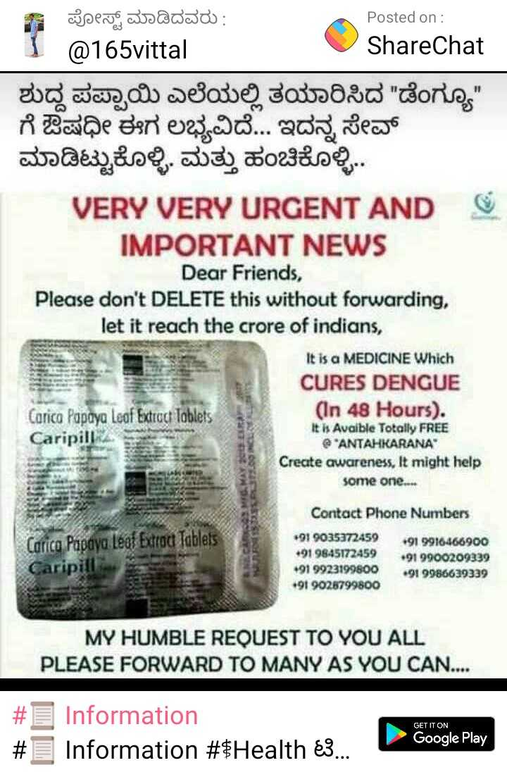 information - 7 ಪೋಸ್ಟ್ ಮಾಡಿದವರು : 1 @ 165vittal Posted on : U ShareChat ಶುದ್ದ ಪಪ್ಪಾಯಿ ಎಲೆಯಲ್ಲಿ ತಯಾರಿಸಿದ ಡೆಂಗ್ಯೂ ಗೆ ಔಷಧೀ ಈಗ ಲಭ್ಯವಿದೆ . ಇದನ್ನ ಸೇವ್ ಮಾಡಿಟ್ಟುಕೊಳ್ಳಿ . ಮತ್ತು ಹಂಚಿಕೊಳ್ಳಿ . . VERY VERY URGENT AND IMPORTANT NEWS Dear Friends , Please don ' t DELETE this without forwarding , let it reach the crore of indians , It is a MEDICINE Which CURES DENGUE Carica Papaya Loof Extrud lablets ( In 48 Hours ) . It is Avaible Totally FREE Caripill ANTAHKARANA Create awareness . It might help some one . . . MOSOS MESMA Carica Papaya Leaf Extrac Tables Caripill Contact Phone Numbers + 91 9035372459 + 91 9916466900 + 91 9845172459 + 91 9900209339 + 91 9923199800 + 91 9986639339 + 91 9028799800 MY HUMBLE REQUEST TO YOU ALL PLEASE FORWARD TO MANY AS YOU CAN . . . GET IT ON # # Information Information # $ Health 3 . . . Google Play - ShareChat