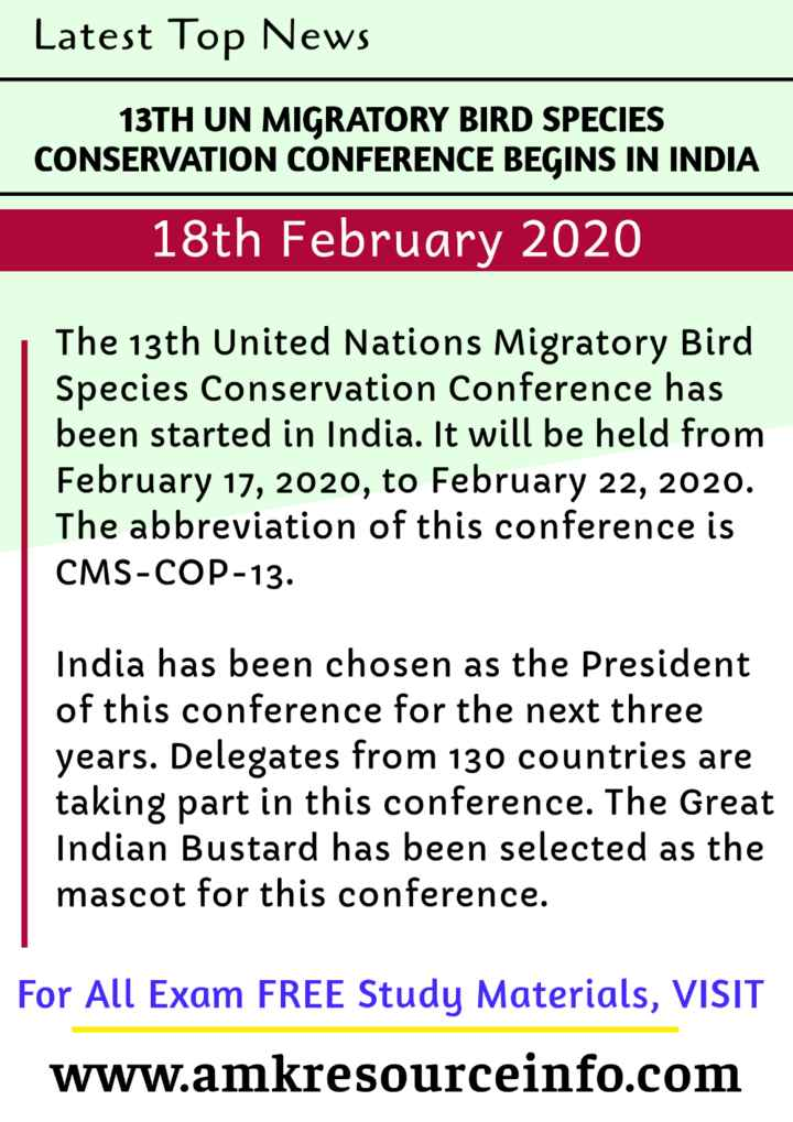 information - Latest Top News 13TH UN MIGRATORY BIRD SPECIES CONSERVATION CONFERENCE BEGINS IN INDIA 18th February 2020 The 13th United Nations Migratory Bird Species Conservation Conference has been started in India . It will be held from February 17 , 2020 , to February 22 , 2020 . The abbreviation of this conference is CMS - COP - 13 . India has been chosen as the President of this conference for the next three years . Delegates from 130 countries are taking part in this conference . The Great Indian Bustard has been selected as the mascot for this conference . For All Exam FREE Study Materials , VISIT www . amkresourceinfo . com - ShareChat