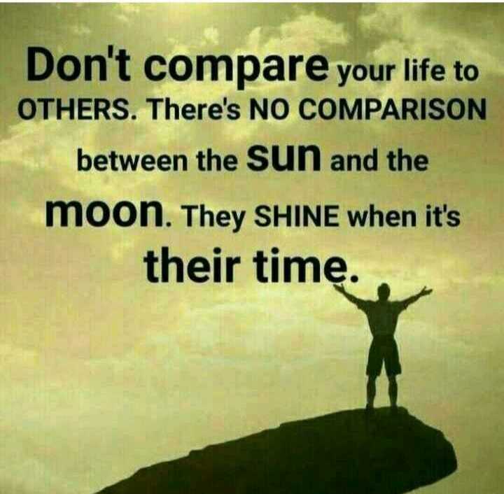 inspirational - Don ' t compare your life to OTHERS . There ' s NO COMPARISON between the sun and the moon . They SHINE when it ' s their time . . - ShareChat