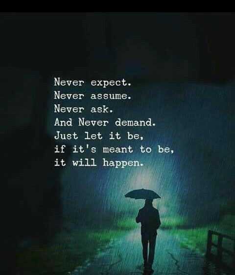 inspirational qutoes - Never expect . Never assume . Never ask . And Never demand . Just let it be , if it ' s meant to be , it will happen . - ShareChat
