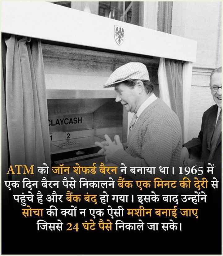 interesting - CLAYCASH ATM को जॉन शेफर्ड बैरन ने बनाया था । 1965 में एक दिन बैरन पैसे निकालने बैंक एक मिनट की देरी से पहुंचे है और बैंक बंद हो गया । इसके बाद उन्होंने सोचा की क्यों न एक ऐसी मशीन बनाई जाए । जिससे 24 घंटे पैसे निकाले जा सके । - ShareChat