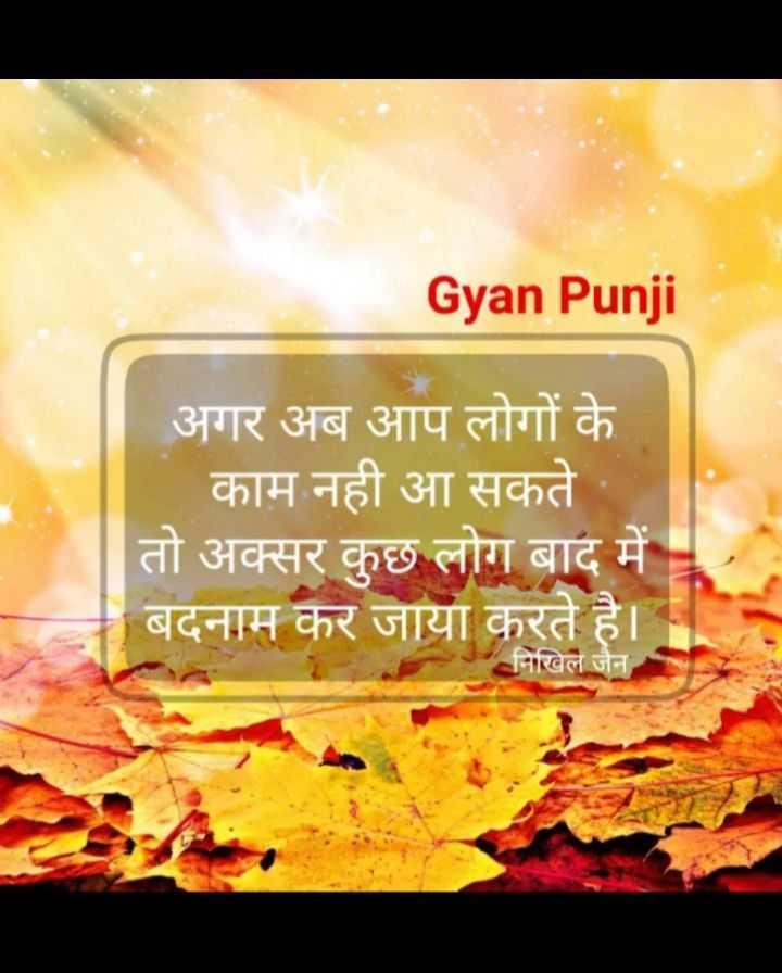 it's true...👈 - Gyan Punji अगर अब आप लोगों के काम नही आ सकते । तो अक्सर कुछ लोग बाद में । बदनाम कर जाया करते है । निखिल जैन - ShareChat