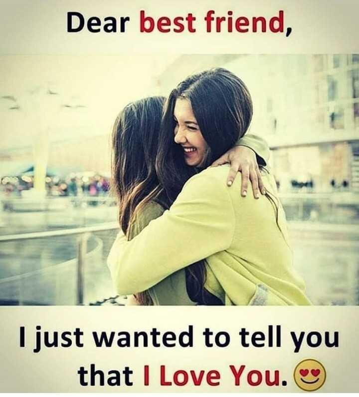 it's true - Dear best friend , I just wanted to tell you that I Love You . - ShareChat
