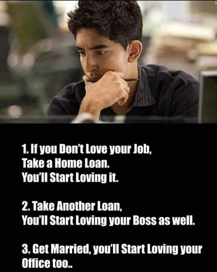 i think😏😏 - 1 . If you Don ' t Love your Job , Take a Home Loan . You ' ll Start Loving it . 2 . Take Another Loan , You ' ll Start Loving your Boss as well . 3 . Get Married , you ' ll Start Loving your Office too . . - ShareChat