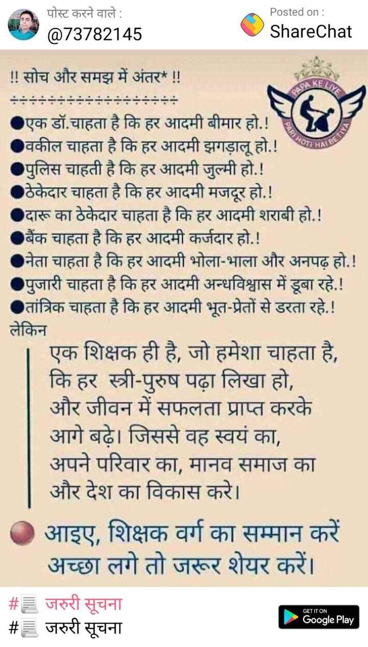 jaruri khabar - पोस्ट करने वाले : @ 73782145 Posted on : ShareChat ! ! सोच और समझ में अंतर ! ! HOTIHA BETI एक डॉ . चाहता है कि हर आदमी बीमार हो . ! वकील चाहता है कि हर आदमी झगड़ालू हो . ! पुलिस चाहती है कि हर आदमी जुल्मी हो . ! ठेकेदार चाहता है कि हर आदमी मजदूर हो . ! दारू का ठेकेदार चाहता है कि हर आदमी शराबी हो . ! बैंक चाहता है कि हर आदमी कर्जदार हो . ! नेता चाहता है कि हर आदमी भोला - भाला और अनपढ़ हो . ! पुजारी चाहता है कि हर आदमी अन्धविश्वास में डूबा रहे . ! तांत्रिक चाहता है कि हर आदमी भूत - प्रेतों से डरता रहे . ! लेकिन एक शिक्षक ही है , जो हमेशा चाहता है , कि हर स्त्री - पुरुष पढ़ा लिखा हो , और जीवन में सफलता प्राप्त करके आगे बढ़े । जिससे वह स्वयं का , अपने परिवार का , मानव समाज का और देश का विकास करे । आइए , शिक्षक वर्ग का सम्मान करें अच्छा लगे तो जरूर शेयर करें । # E जरुरी सूचना # = जरुरी सूचना GET IT ON Google Play - ShareChat