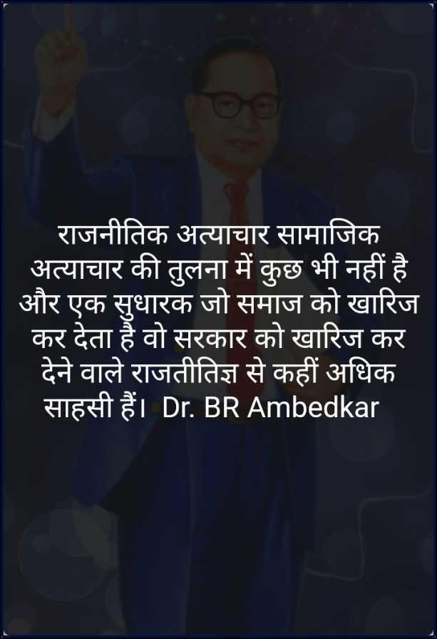 🙏jay bhim🙏 - राजनीतिक अत्याचार सामाजिक अत्याचार की तुलना में कुछ भी नहीं है । और एक सुधारक जो समाज को खारिज कर देता है वो सरकार को खारिज कर देने वाले राजतीतिज्ञ से कहीं अधिक साहसी हैं । Dr . BR Ambedkar - ShareChat