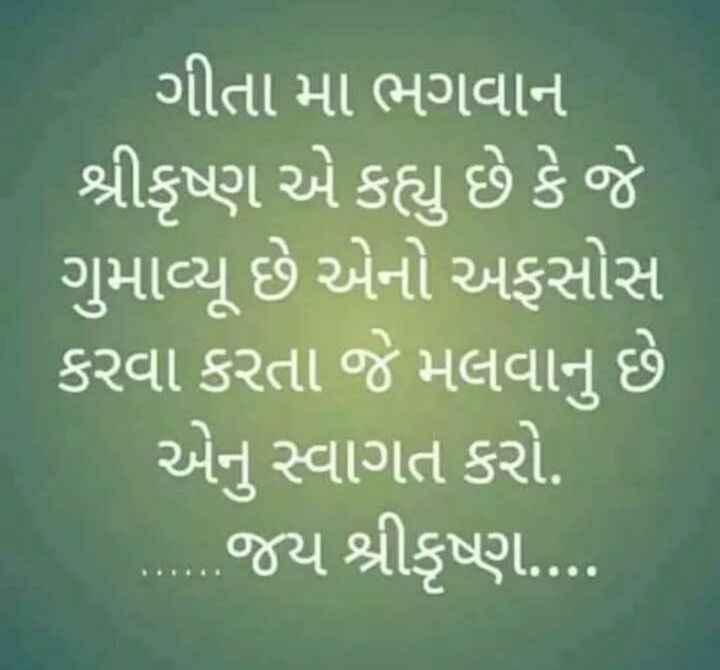 jay shree krishna - ગીતા મા ભગવાન શ્રીકૃષ્ણ એ કહ્યુ છે કે જે ગુમાવ્યુ છે એનો અફસોસ કરવા કરતા જે મલવાનુ છે એનું સ્વાગત કરો . જય શ્રીકૃષ્ણ . . . . - ShareChat