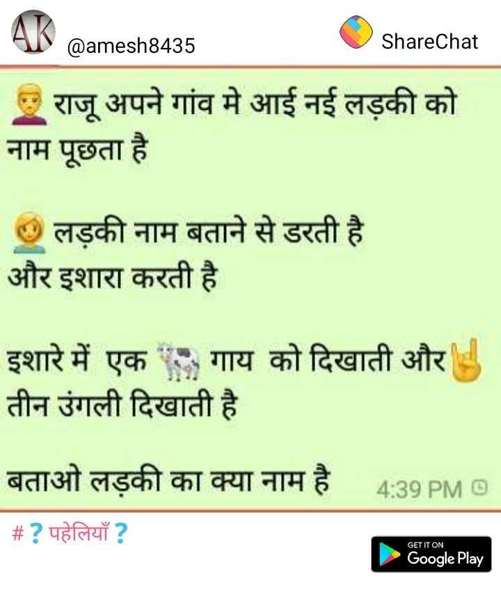 jay shriram - @ amesh8435 O ShareChat | राजू अपने गांव में आई नई लड़की को नाम पूछता है । | लड़की नाम बताने से डरती है । और इशारा करती है । इशारे में एक गाय को दिखाती और तीन उंगली दिखाती है । बताओ लड़की का क्या नाम है | # ? पहेलियाँ ? 4 : 39 PM GET IT ON Google Play - ShareChat
