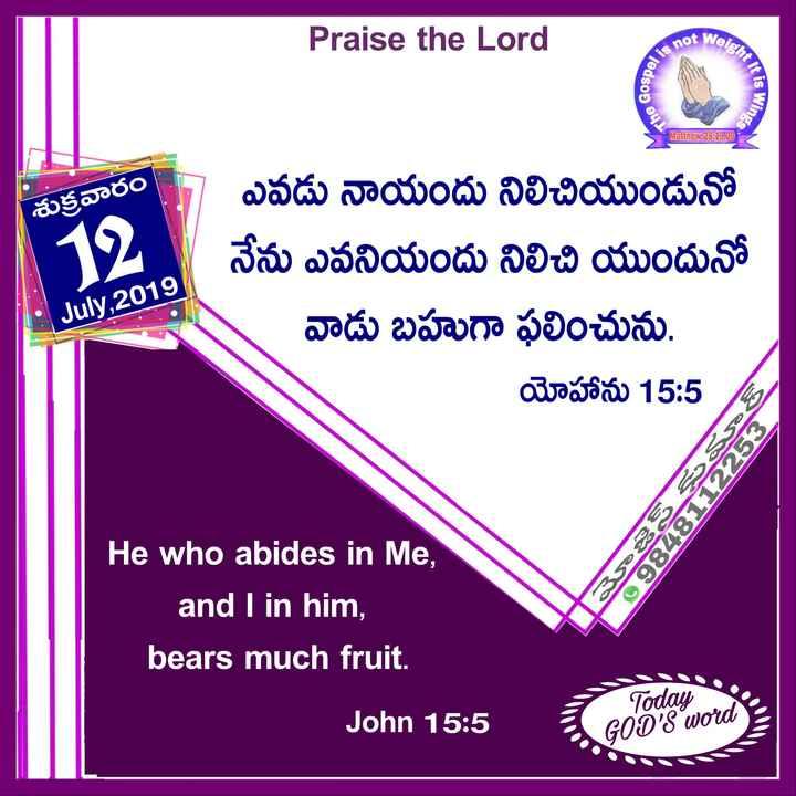 jesus christ - Praise the Lord Jeight is no Gospel It Is Wings The Matthew 28 : 19 , 20 శుక్రవారం 19 ఎవడు నాయందు నిలిచియుండునో నేను ఎవనియందు నిలిచి యుందునో వాడు బహుగా ఫలించును . యోహాను 15 : 5 July , 2019 09848112253 | | మెజెస్ కుమార్ He who abides in Me , and I in him , bears much fruit . John 15 : 5 - Today I GOD ' S Word - ShareChat