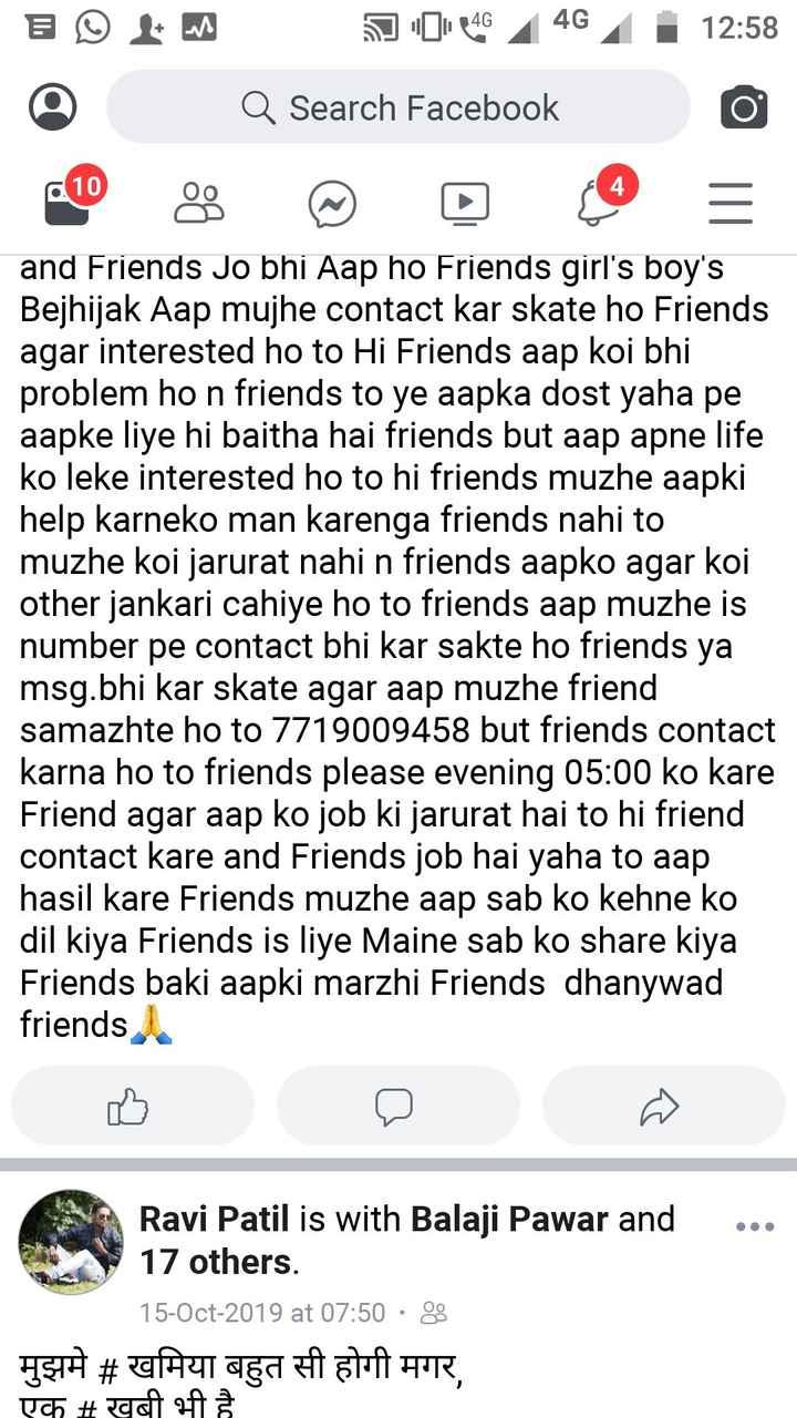 job - 12 : 58 3 ° L M © 04 446 Q Search Facebook and Friends Jo bhi Aap ho Friends girl ' s boy ' s Bejhijak Aap mujhe contact kar skate ho Friends agar interested ho to Hi Friends aap koi bhi problem ho n friends to ye aapka dost yaha pe aapke liye hi baitha hai friends but aap apne life ko leke interested ho to hi friends muzhe aapki help karneko man karenga friends nahi to muzhe koi jarurat nahi n friends aapko agar koi other jankari cahiye ho to friends aap muzhe is number pe contact bhi kar sakte ho friends ya msg . bhi kar skate agar aap muzhe friend samazhte ho to 7719009458 but friends contact karna ho to friends please evening 05 : 00 ko kare Friend agar aap ko job ki jarurat hai to hi friend contact kare and Friends job hai yaha to aap hasil kare Friends muzhe aap sab ko kehne ko dil kiya Friends is liye Maine sab ko share kiya Friends baki aapki marzhi Friends dhanywad friends Ravi Patil is with Balaji Pawar and 17 others . 15 - Oct - 2019 at 07 : 50 · 3 मुझमे # खमिया बहुत सी होगी मगर , एक # खुबी भी है - ShareChat