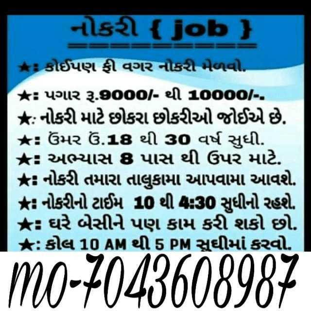 job - નોકરી { Job ) : કોઈપણ ફી વગર નોકરી મેળવો . કઃ પગાર રૂ . 9000 - થી 10000 / - . : નોકરી માટે છોકરા છોકરીઓ જોઈએ છે . : ઉંમર ઉં . 18 થી 30 વર્ષ સુધી . * અભ્યાસ 8 પાસ થી ઉપર માટે . * નોકરી તમારા તાલુકામાં આપવામાં આવશે . નોકરીનો ટાઈમ 10 થી 80 સુધીનો રહશે . * ઘરે બેસીને પણ કામ કરી શકો છો . : કોલ 10 AM થી 5 PM સુઘીમાં કરવો . ળ0 . 3000609097 [ 00 - 70000030 - ShareChat