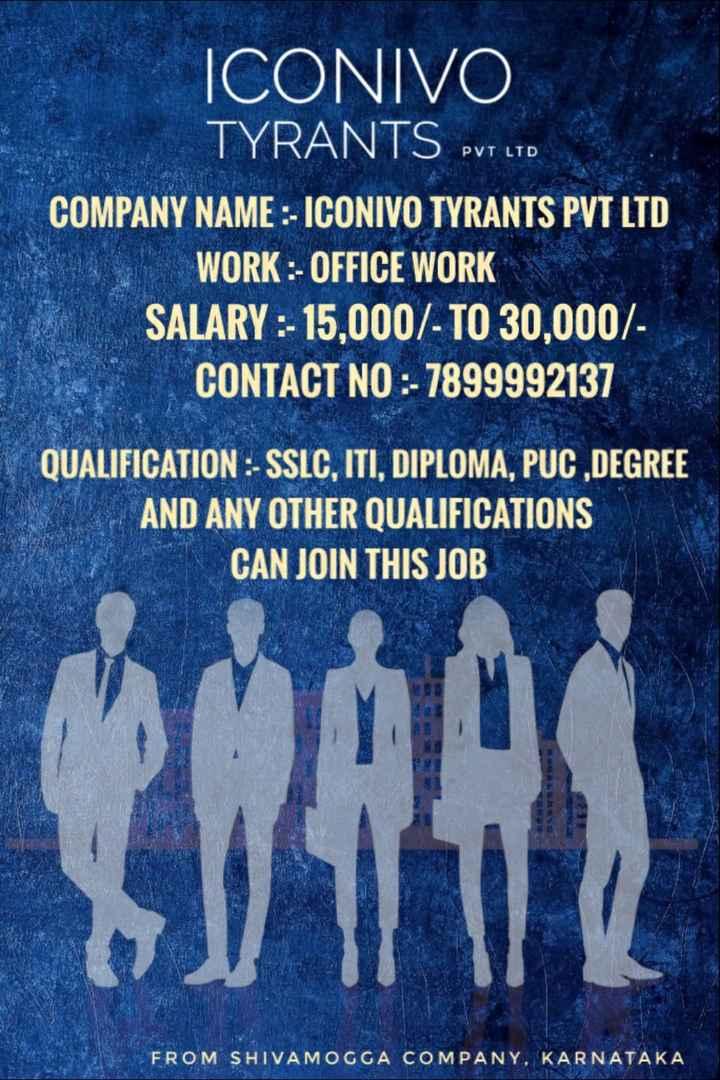 job - ICONIVO TYRANTS PVT LTD COMPANY NAME : - ICONIVO TYRANTS PVT LTD WORK : - OFFICE WORK SALARY : - 15 , 000 / - TO 30 , 000 / CONTACT NO : - 7899992137 QUALIFICATION : - SSLC , ITI , DIPLOMA , PUC , DEGREE AND ANY OTHER QUALIFICATIONS CAN JOIN THIS JOB FROM SHIVAMOGGA COMPANY . KARNATAKA - ShareChat