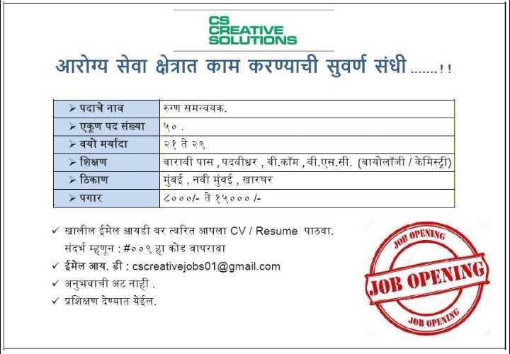 job - CS CREATIVE SOLUTIONS आरोग्य सेवा क्षेत्रात काम करण्याची सुवर्ण संधी . . . . . . ! ! पदाचे नाव - एकूण पद संख्या वयोमर्यादा - शिक्षण » ठिकाण - पगार रुग्ण समन्वयक . ५० . | २१ ते २९ बारावी पास , पदवीधर , बी . कॉम , बी . एस . सी . ( बायोलॉजी / केमिस्ट्री ) | मुंबई , नवी मुंबई , खारघर | ८००० / - ते १५००० / OPENTY JOD / खालील ईमेल आयडी वर त्वरित आपला CVIResume पाठवा . संदर्भ म्हणून : # ००९ हा कोड वापरावा - ईमेल आय . डी : cscreativejobs01 @ gmail . com - अनुभवाची अट नाही . । प्रशिक्षण देण्यात येईल . ( JOB OPENING ) JOB OPENIS - ShareChat