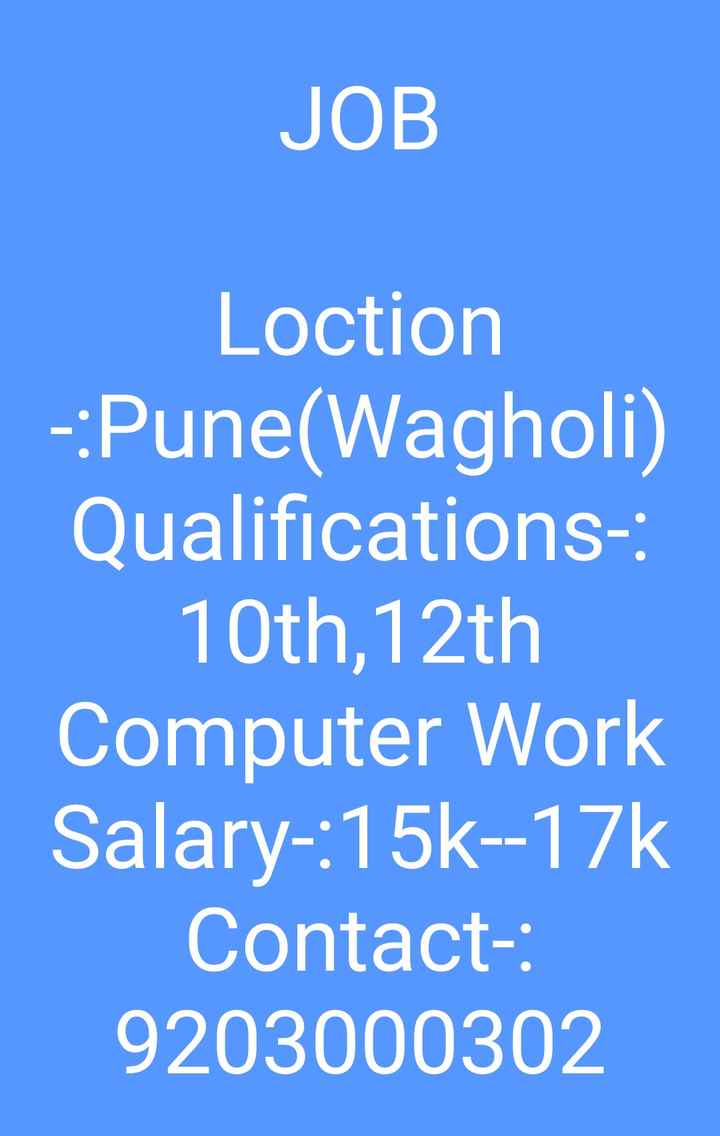 job - JOB Loction - : Pune ( Wagholi ) Qualifications : 10th , 12th Computer Work Salary - : 15k - - 17k Contact : 9203000302 - ShareChat