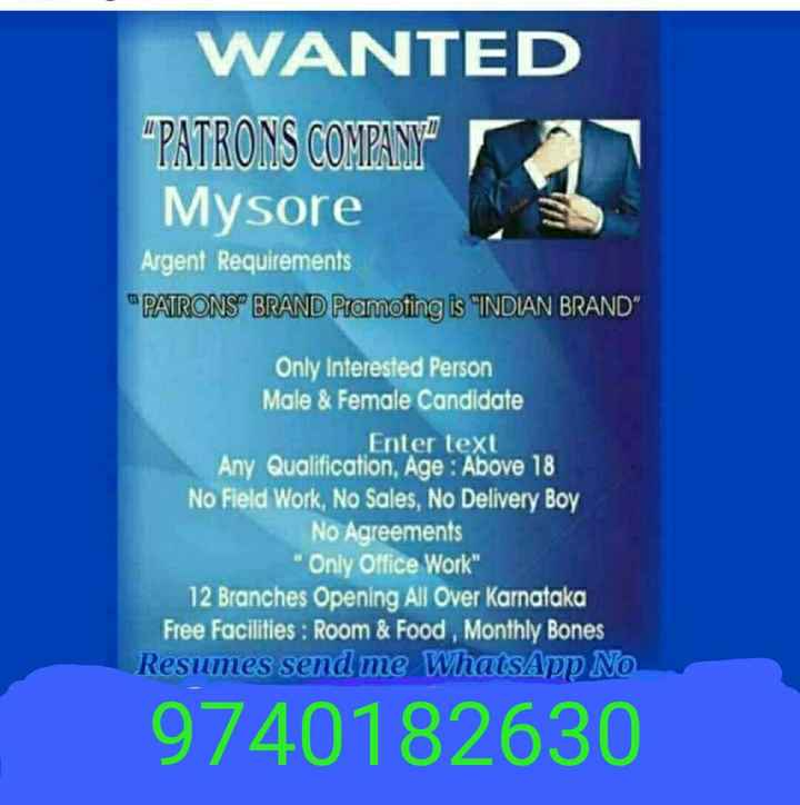 "job - WANTED "" PATRONS COMPANY Mysore Argent Requirements PATRONS BRAND Pramoting is INDIAN BRAND Only Interested Person Male & Female Candidate Enter text Any Qualification , Age : Above 18 No Field Work , No Sales , No Delivery Boy No Agreements Only Office Work 12 Branches Opening All Over Karnataka Free Facilities : Room & Food , Monthly Bones Resumes send me WhatsApp NO 9740182630 - ShareChat"