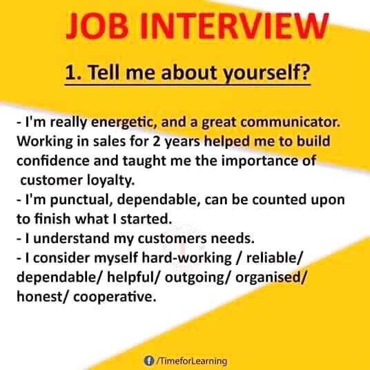 job - JOB INTERVIEW 1 . Tell me about yourself ? - I ' m really energetic , and a great communicator . Working in sales for 2 years helped me to build confidence and taught me the importance of customer loyalty . - I ' m punctual , dependable , can be counted upon to finish what I started . - I understand my customers needs . - I consider myself hard - working / reliable / dependable / helpful / outgoing / organised / honest / cooperative . TimeforLearning - ShareChat