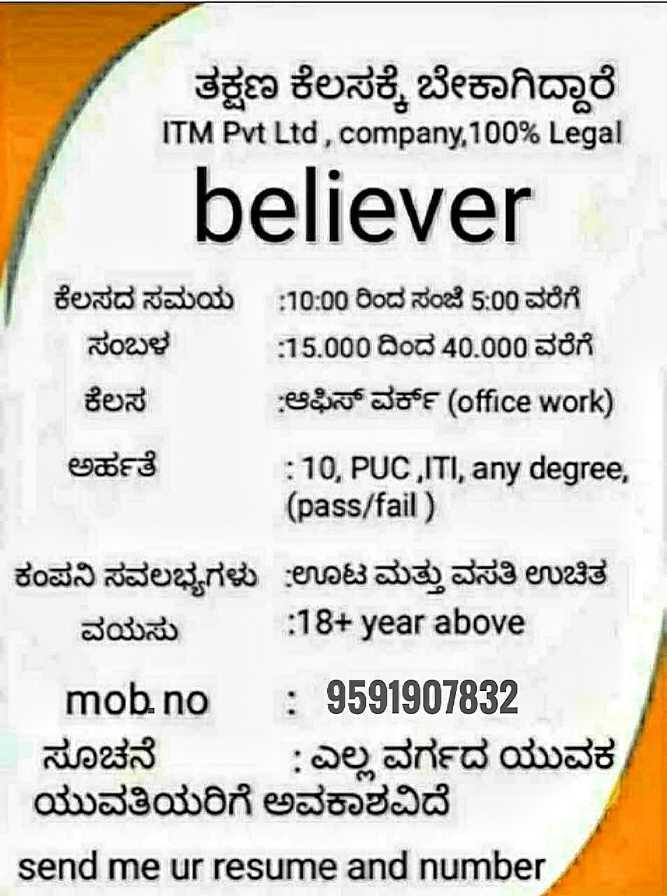 job news - ತಕ್ಷಣ ಕೆಲಸಕ್ಕೆ ಬೇಕಾಗಿದ್ದಾರೆ ITM Pvt Ltd , company , 100 % Legal believer ಕೆಲಸದ ಸಮಯ : 10 : 00 ರಿಂದ ಸಂಜೆ 5 : 00 ವರೆಗೆ ಸಂಬಳ 15 . 000 ದಿಂದ 40 . 000 ವರೆಗೆ ಕೆಲಸ ಆಫಿಸ್ ವರ್ಕ್ ( office Work ) ಅರ್ಹತೆ : 10 , PUC , ITI , any degree , ( pass / fail ) ಕಂಪನಿ ಸವಲಭ್ಯಗಳು ಊಟ ಮತ್ತು ವಸತಿ ಉಚಿತ ವಯಸು : 18 + year above mob no : 9591907832 - ಸೂಚನೆ : ಎಲ್ಲ ವರ್ಗದ ಯುವಕ ಯುವತಿಯರಿಗೆ ಅವಕಾಶವಿದೆ send me ur resume and number - ShareChat