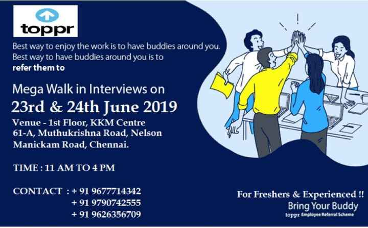 job vacancies - 1 toppr Best way to enjoy the work is to have buddies around you . Best way to have buddies around you is to refer them to 14 Mega Walk in Interviews on 23rd & 24th June 2019 Venue - 1st Floor , KKM Centre 61 - A , Muthukrishna Road , Nelson Manickam Road , Chennai . TIME : 11 AM TO 4 PM CONTACT : + 91 9677714342 + 91 9790742555 + 91 9626356709 For Freshers & Experienced ! ! Bring Your Buddy toppr Employee Referral Scheme - ShareChat