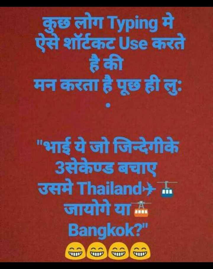 😁jok - कुछ लोग Typing मे ऐसे शॉर्टकट Use करते है की मन करता है पूछ ही लुः भाई ये जो जिन्देगीके 3सेकेण्ड बचाए उसमे Thailand जायोगे या Bangkok ? - ShareChat
