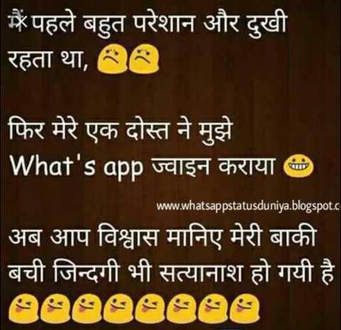 jokes. - मैं पहले बहुत परेशान और दुखी रहता था , 88 फिर मेरे एक दोस्त ने मुझे What ' s app ज्वाइन कराया D www . whatsappstatusduniya . blogspot . c अब आप विश्वास मानिए मेरी बाकी बची जिन्दगी भी सत्यानाश हो गयी है eeeeeeee - ShareChat