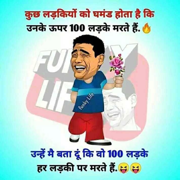 jokes. - कुछ लड़कियों को घमंड होता है कि उनके ऊपर 100 लड़के मरते हैं . funky Life उन्हें मै बता दूं कि वो 100 लड़के हर लड़की पर मरते हैं . 88 - ShareChat