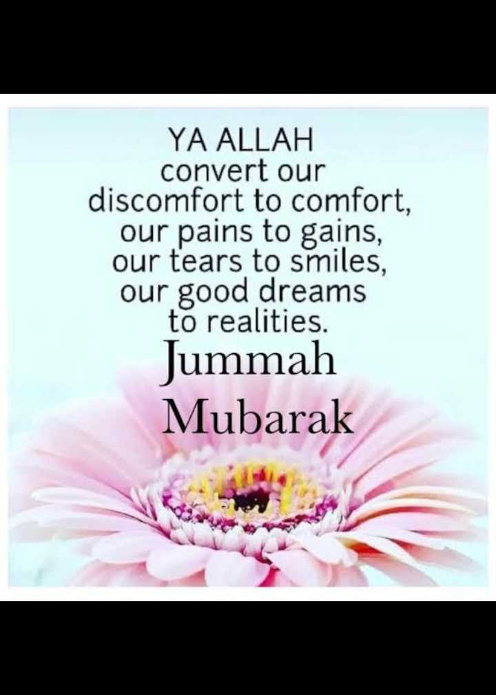 jumma bumarakh - YA ALLAH convert our discomfort to comfort , our pains to gains , our tears to smiles , our good dreams to realities . Jummah Mubarak - ShareChat