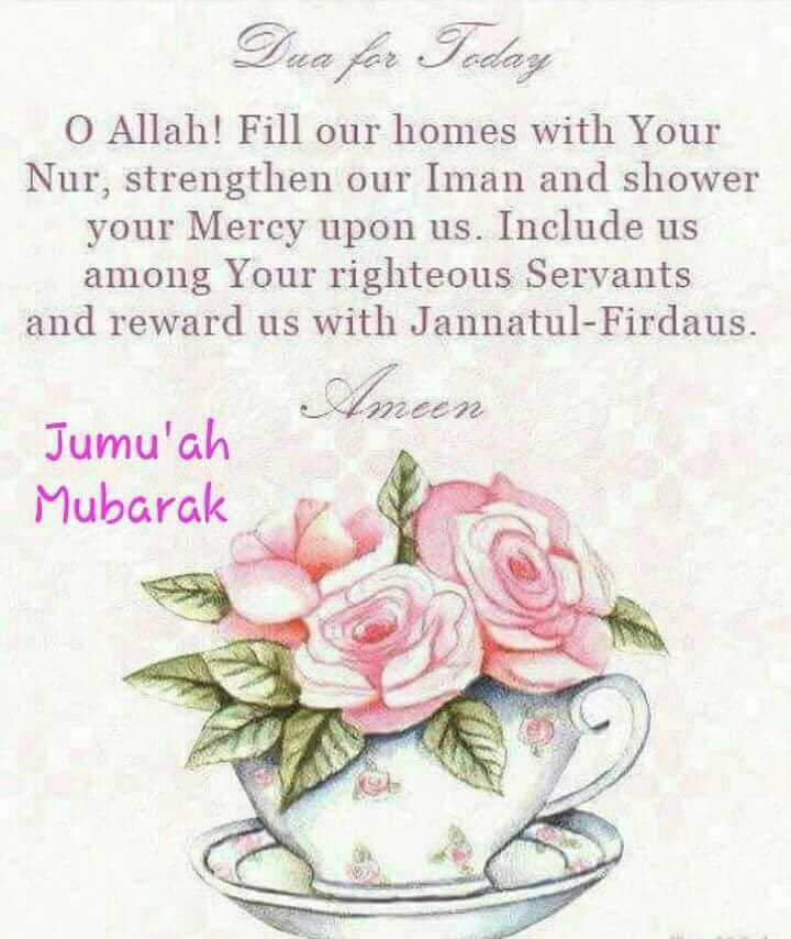 jumma mubar💕💕 - Dua for Today O Allah ! Fill our homes with Your Nur , strengthen our Iman and shower your Mercy upon us . Include us among Your righteous Servants and reward us with Jannatul - Firdaus . Amoen Jumu ' ah Mubarak - ShareChat