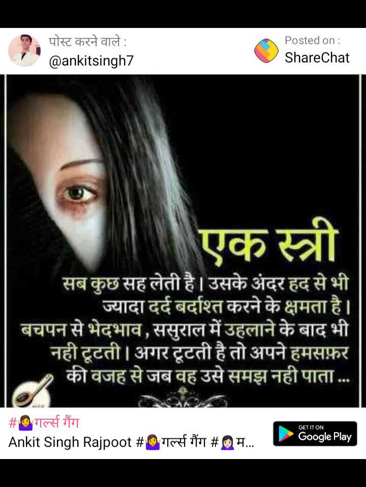 kadwa such - पोस्ट करने वाले : @ ankitsingh7 Posted on : ShareChat एक स्त्री सब कुछ सह लेती है । उसके अंदर हद से भी ज्यादा दर्द बर्दाश्त करने के क्षमता है । बचपन से भेदभाव , ससुराल में उहलाने के बाद भी नही टूटती । अगर टूटती है तो अपने हमसफ़र 2 की वजह से जब वह उसे समझ नही पाता . . # गर्ल्स गैंग Ankit Singh Rajpoot # 0 गर्ल्स गैंग # @ म . . . GET IT ON Google Play - ShareChat