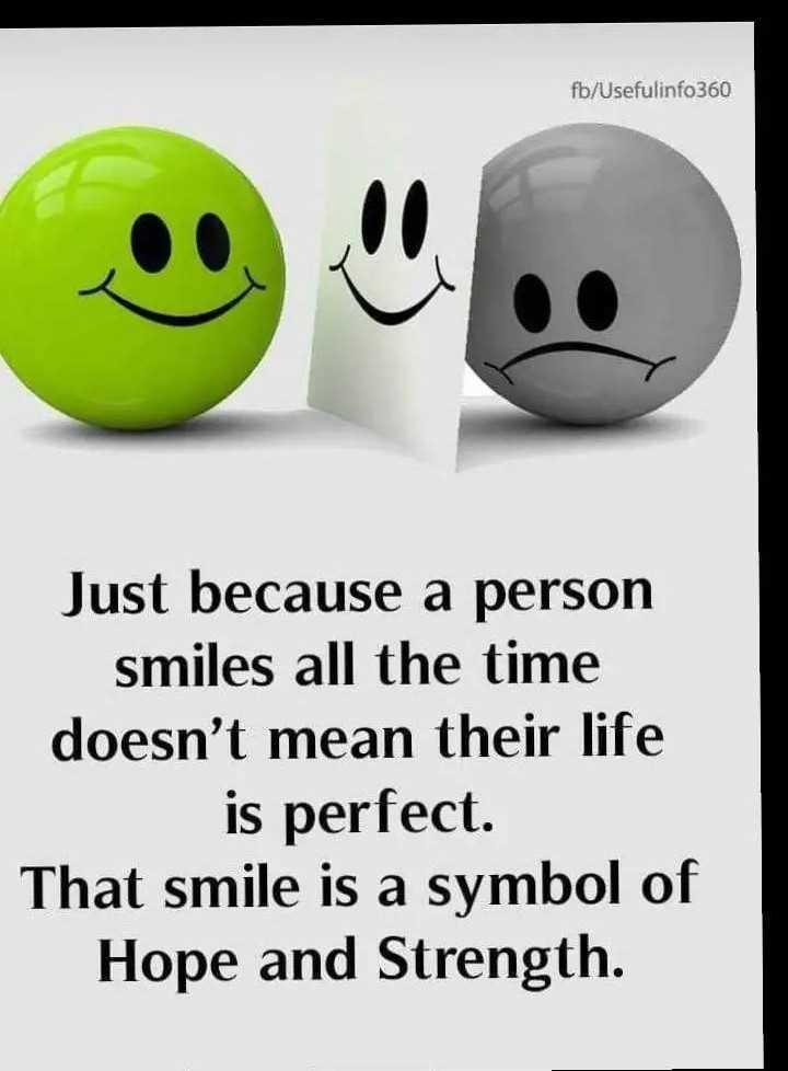keep smile - fb / Usefulinfo360 Just because a person smiles all the time doesn ' t mean their life is perfect . That smile is a symbol of Hope and Strength . - ShareChat