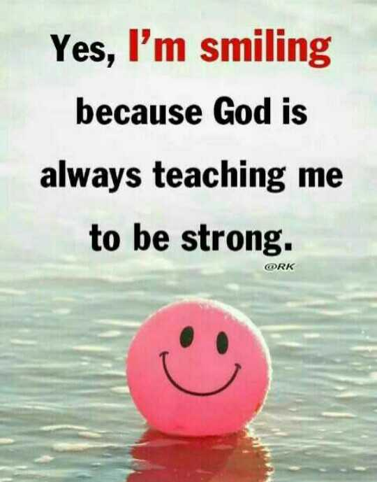 keep smile - Yes , I ' m smiling because God is always teaching me to be strong . @ RK - ShareChat