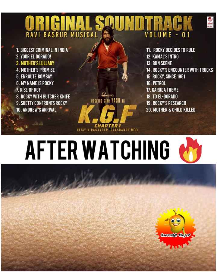#kgf - ORIGINAL SOUNDTRACK lahari MUSIC RAVI BASRUR MUSICAL VOLUME - 01 1 . BIGGEST CRIMINAL IN INDIA 2 . YOUR EL DORADO ! 3 . MOTHER ' S LULLABY 4 . MOTHER ' S PROMISE 5 . ENROUTE BOMBAY 6 . MY NAME IS ROCKY 7 . RISE OF KGF 8 . ROCKY WITH BUTCHER KNIFE 9 . SHETTY CONFRONTS ROCKY 10 . ANDREW ' S ARRIVAL 11 . ROCKY DECIDES TO RULE 12 . KAMAL ' S INTRO 13 . BUN SCENE 14 . ROCKY ' S ENCOUNTER WITH TRUCKS 15 . ROCKY , SINCE 1951 16 . PETROL 17 . GARUDA THEME 18 . TO EL - DORADO 19 . ROCKY ' S RESEARCH 20 . MOTHER & CHILD KILLED Ambale ROCKING STAR YASH IN K . GE CHAPTER 1 VIJAY KIRAGANDUR PRASHANTH NEEL AFTER WATCHING ತೋತಾಪುರಿ ಟ್ರೋಲ್ - ShareChat