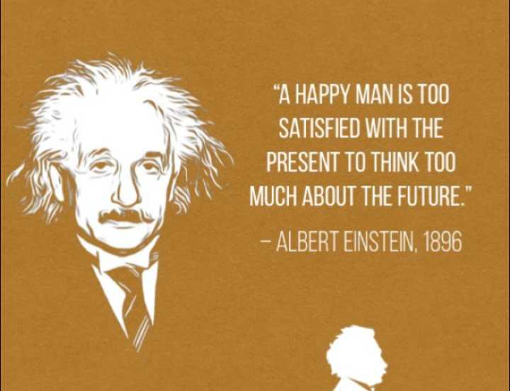 knowledge - A HAPPY MAN IS TOO SATISFIED WITH THE PRESENT TO THINK TOO MUCH ABOUT THE FUTURE . - ALBERT EINSTEIN , 1896 TO - ShareChat