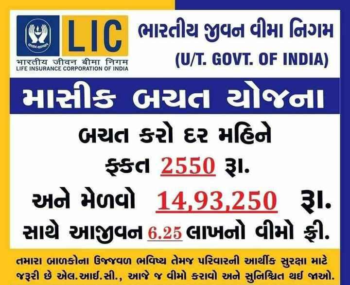 lic - ( BILIT ભારતીય જીવન વીમા નિગમ તરણdf / भारतीय जीवन बीमा निगम LIFE INSURANCE CORPORATION OF INDIA ( U / T . GOVT . OF INDIA ) માસીક બચત યોજના બચત કરો દર મહિને ફકત 2550 રૂા . અને મેળવો 14 , 93 , 250 રૂા . સાથે આજીવન 6 . 25 લાખનો વીમો ફી . તમારા બાળકોના ઉજ્જવળ ભવિષ્ય તેમજ પરિવારની આર્થીક સુરક્ષા માટે જરૂરી છે એલ . આઈ . સી . , આજે જ વીમો કરાવો અને સુનિશ્ચિત થઈ જાઓ . - ShareChat