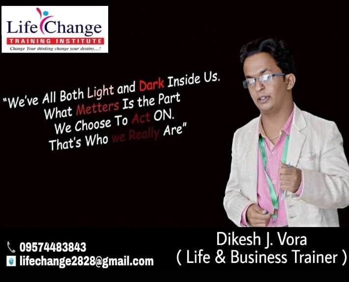 life - Life Change TRAINING INSTITUTE Change Your thinking change your destiny . . . ! We ' ve All Both Light and Dark Inside Us . ' What Metters Is the Part We Choose To Act ON . That ' s Who we really Are Dikesh J . Vora 609574483843 lifechange2828 @ gmail . com - ShareChat