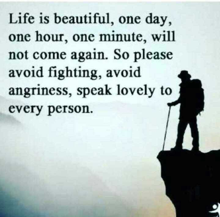 life - Life is beautiful , one day , one hour , one minute , will not come again . So please avoid fighting , avoid angriness , speak lovely to every person . - ShareChat
