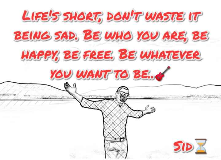 #life - LIFE ' S SHORT , DON ' T WASTE IT BEING SAD . BE WHO YOU ARE BE HAPPY , BE FREE . BE WHATEVER YOU WANT TO BE . . SIDZ - ShareChat
