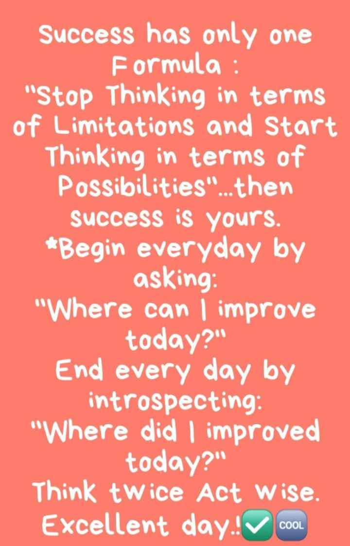 life changing quotes - Success has only one Formula : Stop Thinking in terms of Limitations and Start Thinking in terms of Possibilities . . . then success is yours . * Begin everyday by asking : Where can improve today ? End every day by introspecting : Where did I improved today ? Think twice Act wise . Excellent day ! COOL COOL - ShareChat