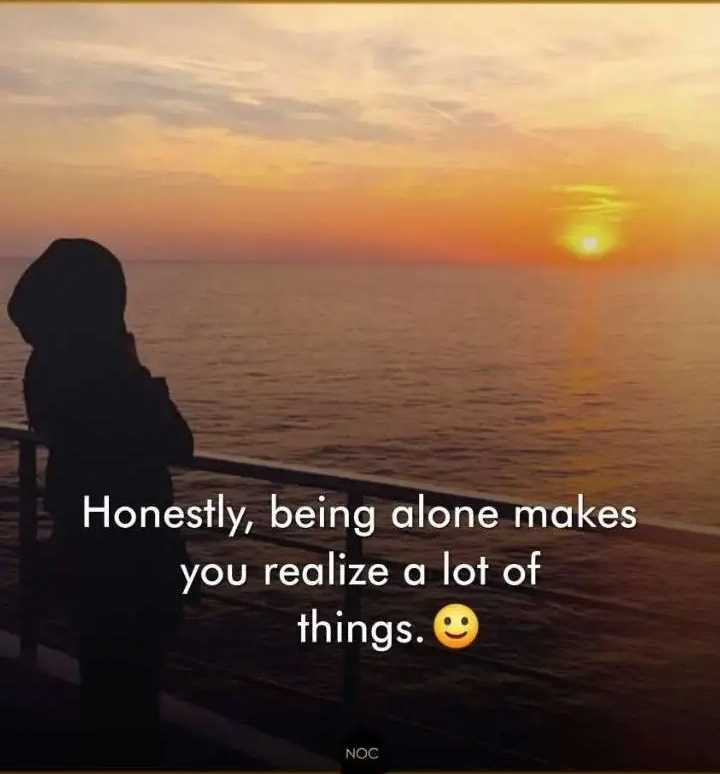 life changing quotes - = Honestly , being alone makes you realize a lot of things . O NOC - ShareChat