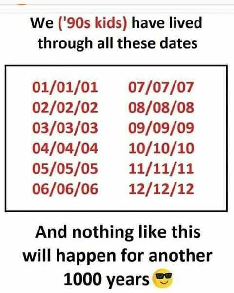 life facts - We ( ' 90s kids ) have lived through all these dates 01 / 01 / 01 02 / 02 / 02 03 / 03 / 03 04 / 04 / 04 05 / 05 / 05 06 / 06 / 06 07 / 07 / 07 08 / 08 / 08 09 / 09 / 09 10 / 10 / 10 11 / 11 / 11 12 / 12 / 12 And nothing like this will happen for another 1000 years - ShareChat
