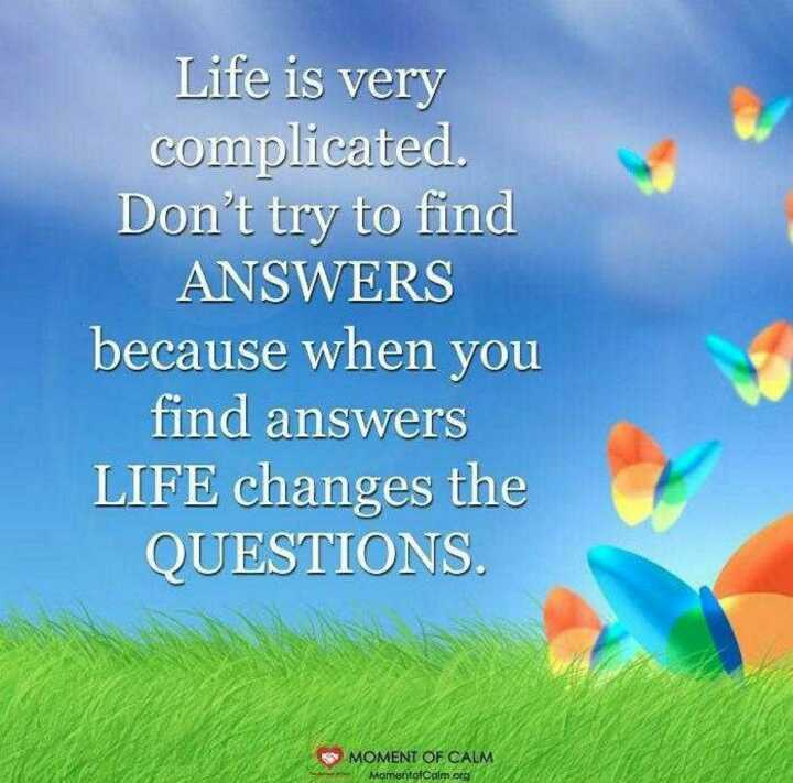 life is full enjoy - Life is very complicated . Don ' t try to find ANSWERS because when you find answers LIFE changes the QUESTIONS . * * MOMENT OF CALM MomentofCalm . org - ShareChat
