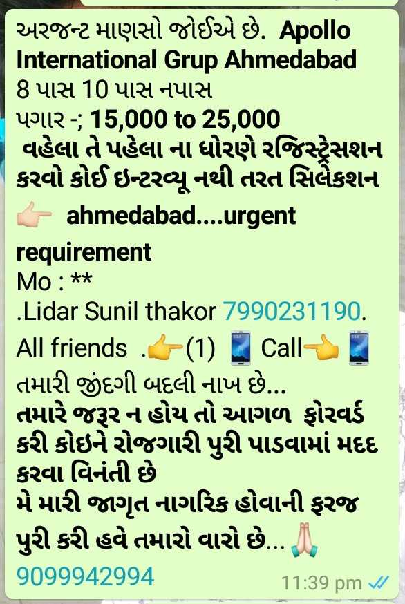 life is full enjoy - અરજન્ટ માણસો જોઈએ છે . Apollo International Grup Ahmedabad 8 પાસ 10 પાસ નપાસ પગાર - ; 15 , 000 to 25 , 000 વહેલા તે પહેલા ના ધોરણે રજિસ્ટ્રેસશન કરવો કોઈ ઇન્ટરવ્યુ નથી તરત સિલેકશન - ahmedabad . . . urgent requirement Mo : * * Lidar Sunil thakor 7990231190 . All friends ( 1 ) Call | તમારી જીંદગી બદલી નાખે છે . . . તમારે જરૂર ન હોય તો આગળ ફોરવર્ડ કરી કોઇને રોજગારી પુરી પાડવામાં મદદ કરવા વિનંતી છે મે મારી જાગૃત નાગરિક હોવાની ફરજ પુરી કરી હવે તમારો વારો છે . . , 9099942994 11 : 39 pm V / - ShareChat