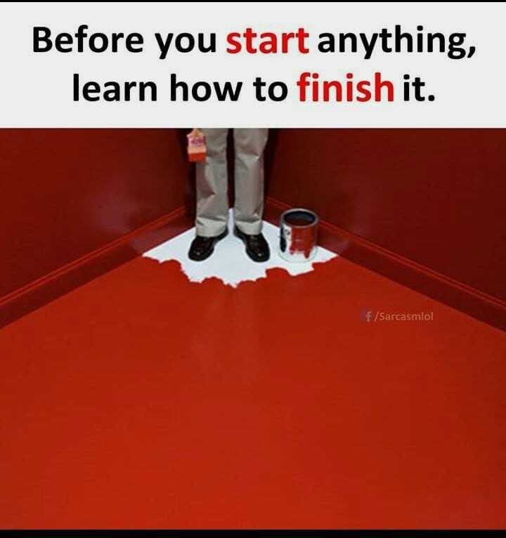 life lessens - Before you start anything , learn how to finish it . f / Sarcasmlol - ShareChat