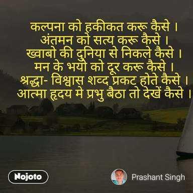 life line - कल्पना को हकीकत करू कैसे । । अंतमन को सत्य करू कैसे । ख्वाबो की दुनिया से निकले कैसे । ' मन के भयो को दूर करू कैसे । श्रद्धा - विश्वास शब्द प्रकट होते कैसे । । आत्मा हृदय मे प्रभु बैठा तो देखें कैसे । ( Nojoto ) Prashant Singh - ShareChat