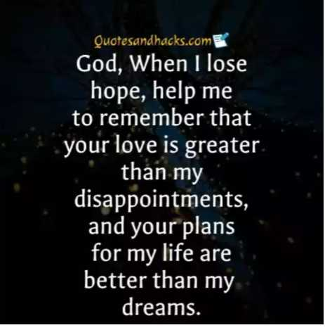 life motivation - Quotesandhacks . com God , When I lose hope , help me to remember that your love is greater • than my disappointments , and your plans for my life are better than my dreams . - ShareChat