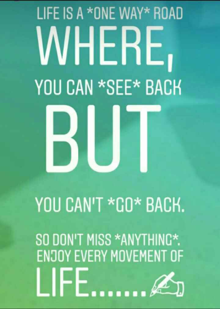 life quotes - LIFE IS A * ONE WAY * ROAD WHERE BUT YOU CAN SEE * BACK YOU CAN ' T * G0 * BACK . SO DON ' T MISS * ANYTHING * . ENJOY EVERY MOVEMENT OF LIFE . . . . . . . - ShareChat